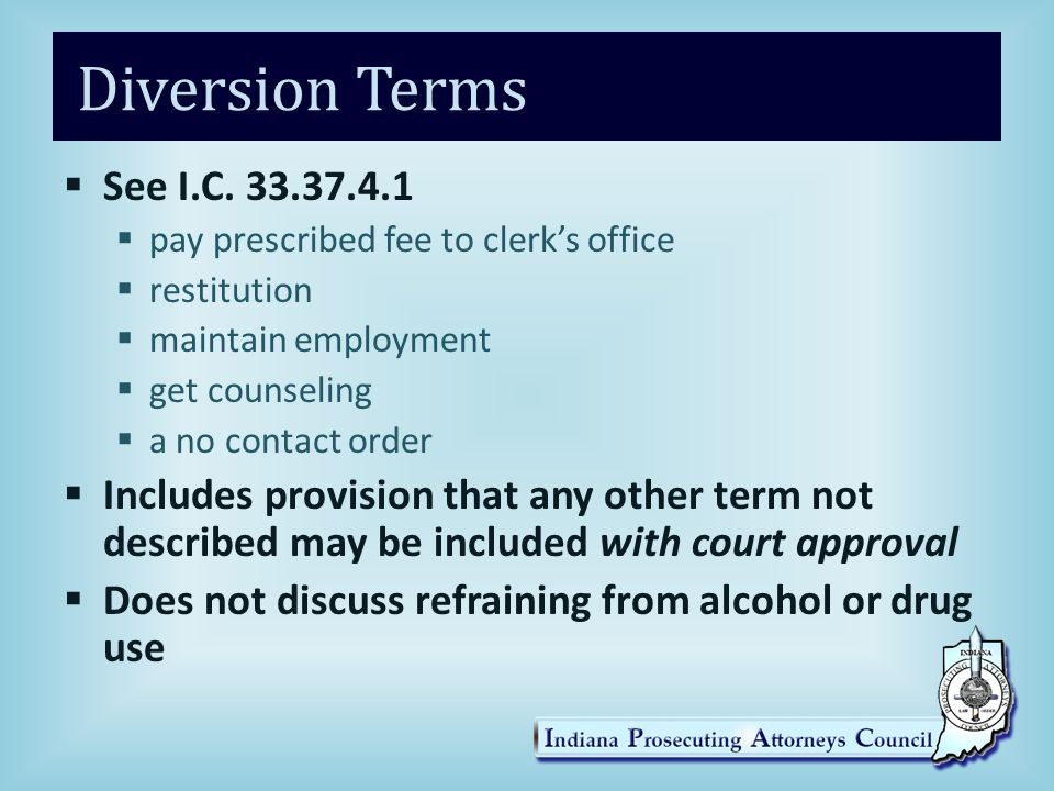 Diversion Terms See I.C. 33.37.4.1. pay prescribed fee to clerk's office. restitution. maintain employment.