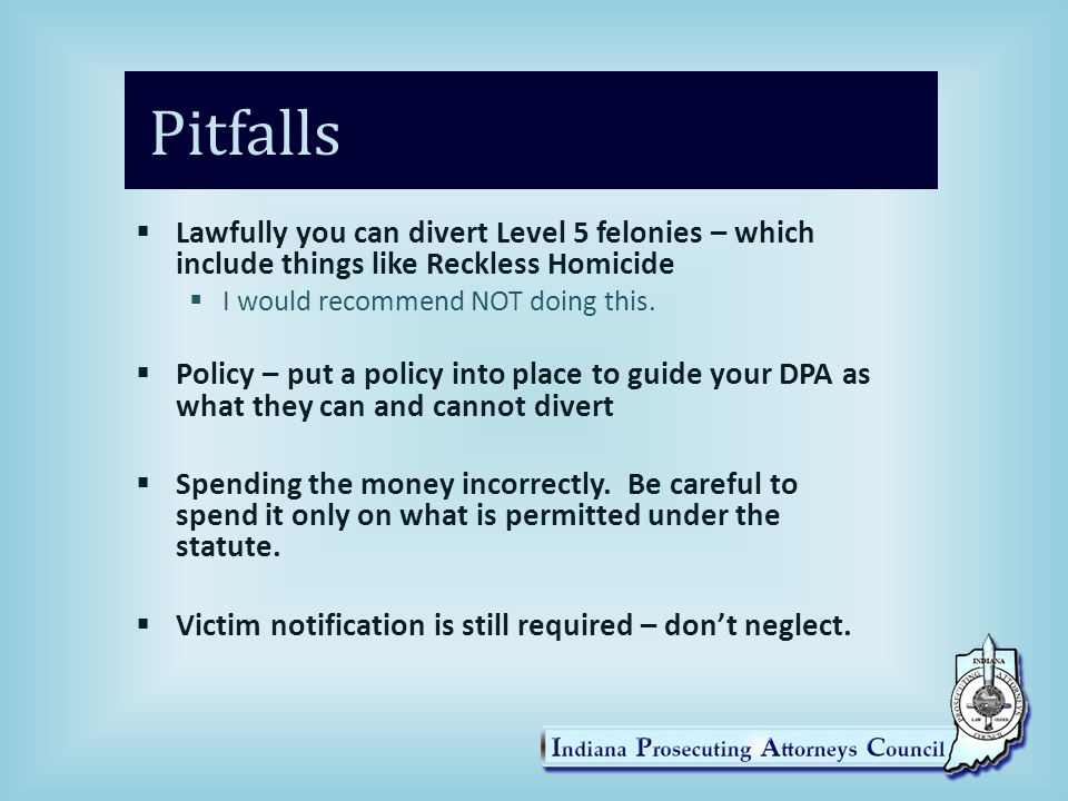 Pitfalls Lawfully you can divert Level 5 felonies – which include things like Reckless Homicide. I would recommend NOT doing this.