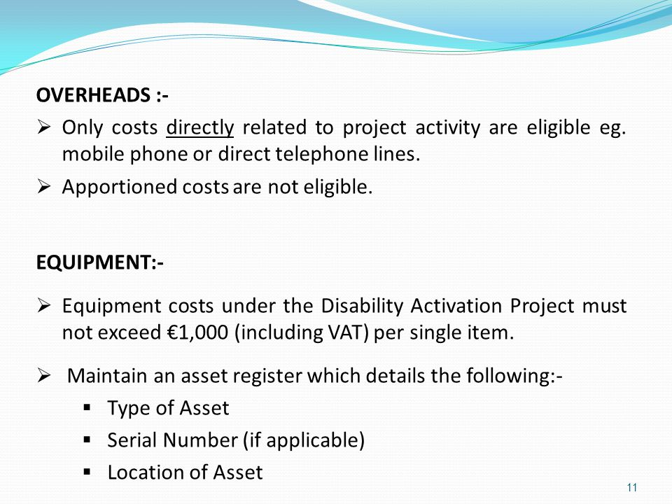 OVERHEADS :- Only costs directly related to project activity are eligible eg. mobile phone or direct telephone lines.