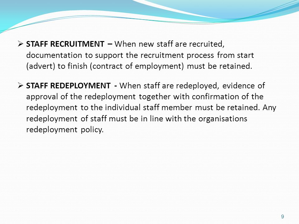 STAFF RECRUITMENT – When new staff are recruited, documentation to support the recruitment process from start (advert) to finish (contract of employment) must be retained.