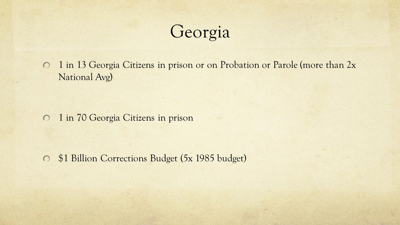 Georgia 1 in 13 Georgia Citizens in prison or on Probation or Parole (more than 2x National Avg) 1 in 70 Georgia Citizens in prison.