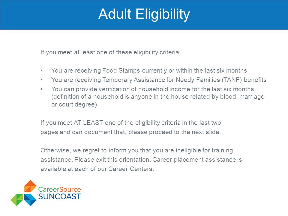 Adult Eligibility If you meet at least one of these eligibility criteria: You are receiving Food Stamps currently or within the last six months.