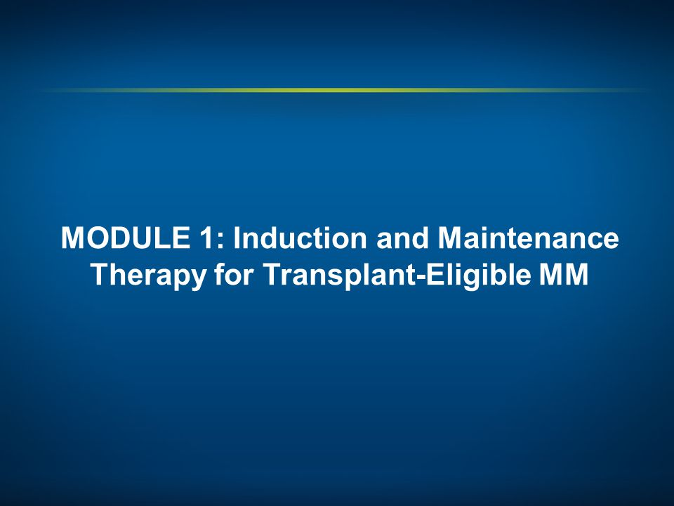 MODULE 1: Induction and Maintenance Therapy for Transplant-Eligible MM