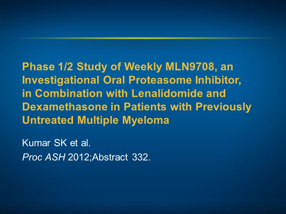 Phase 1/2 Study of Weekly MLN9708, an Investigational Oral Proteasome Inhibitor, in Combination with Lenalidomide and Dexamethasone in Patients with Previously Untreated Multiple Myeloma