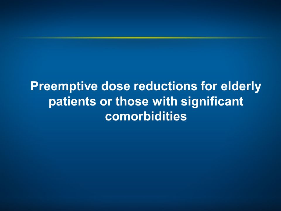 Preemptive dose reductions for elderly patients or those with significant comorbidities