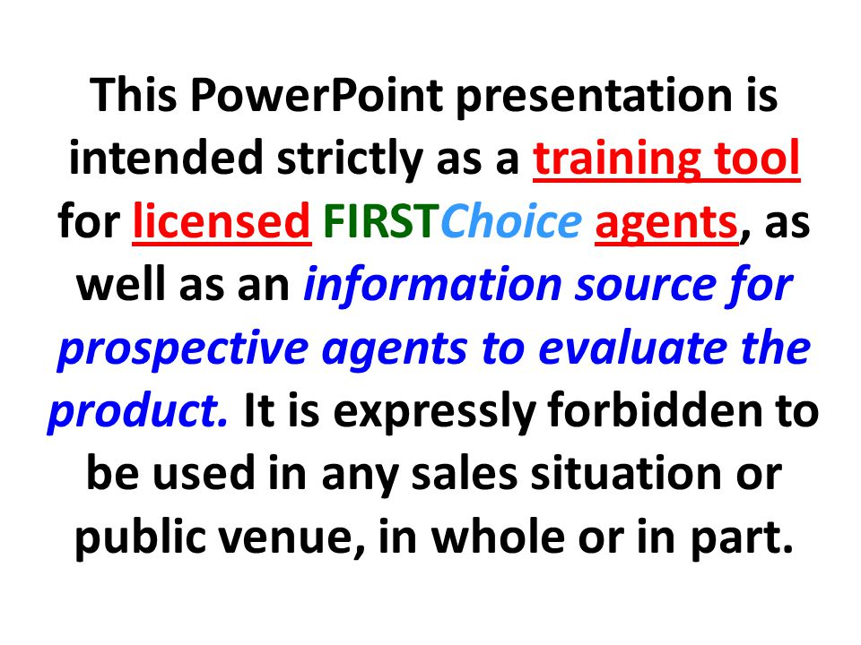 This PowerPoint presentation is intended strictly as a training tool for licensed FIRSTChoice agents, as well as an information source for prospective agents to evaluate the product.