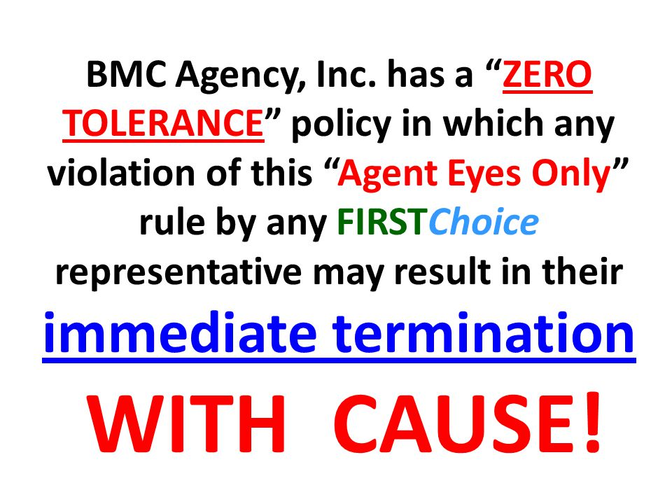 BMC Agency, Inc. has a ZERO TOLERANCE policy in which any violation of this Agent Eyes Only rule by any FIRSTChoice representative may result in their immediate termination