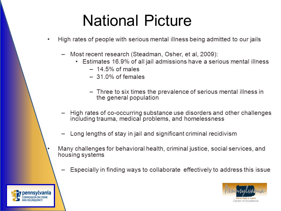 National Picture High rates of people with serious mental illness being admitted to our jails. Most recent research (Steadman, Osher, et al, 2009):
