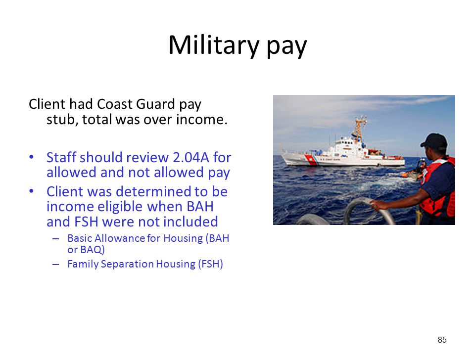 Military pay Client had Coast Guard pay stub, total was over income.