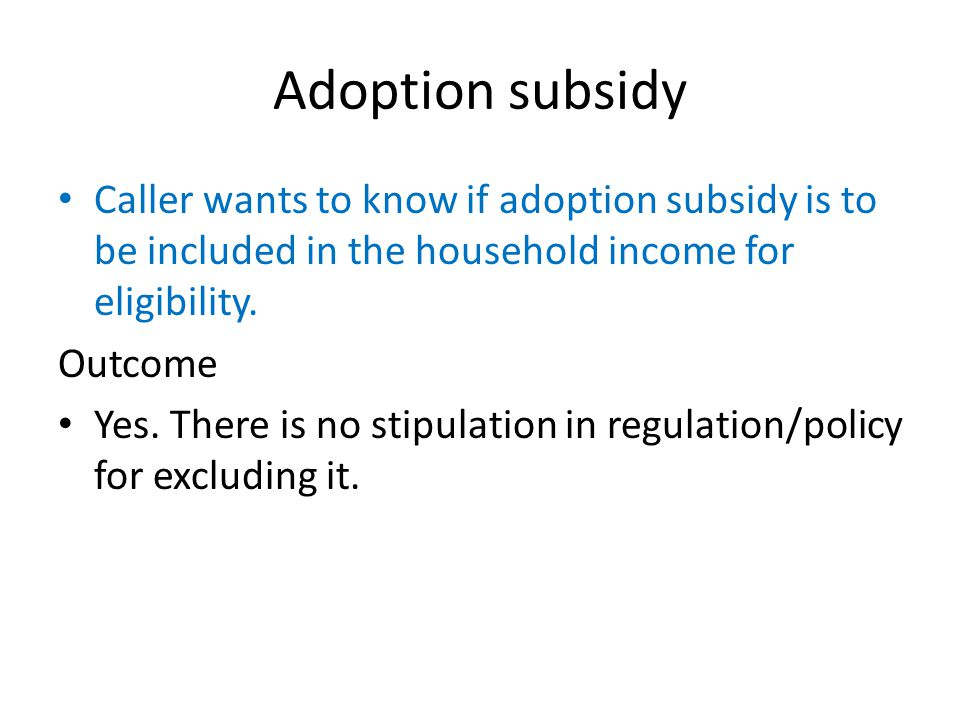 Adoption subsidy Caller wants to know if adoption subsidy is to be included in the household income for eligibility.