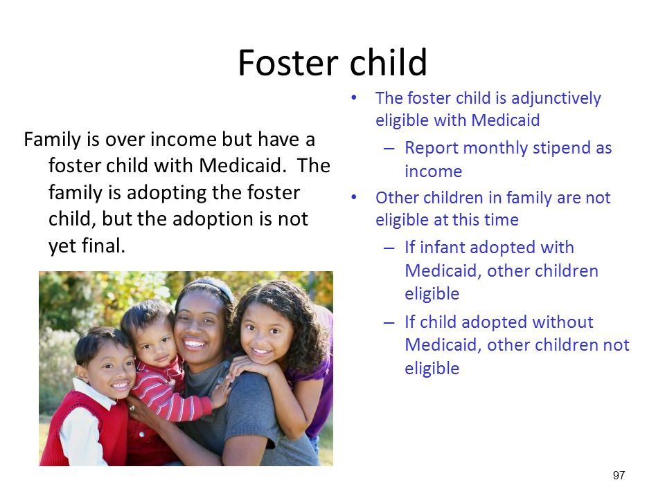 Foster child The foster child is adjunctively eligible with Medicaid. Report monthly stipend as income.