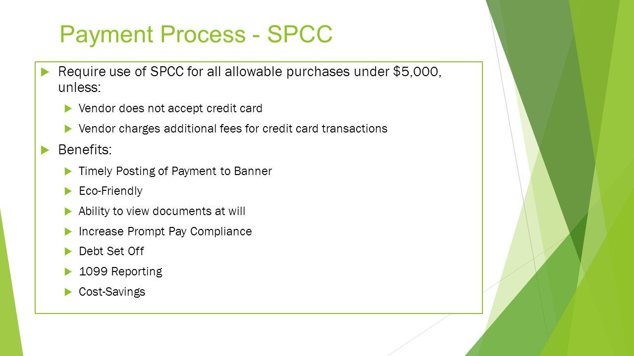 Payment Process - SPCC Require use of SPCC for all allowable purchases under $5,000, unless: Vendor does not accept credit card.