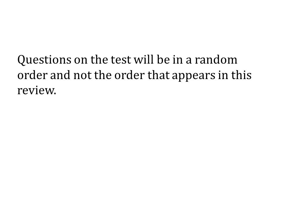 Questions on the test will be in a random order and not the order that appears in this review.