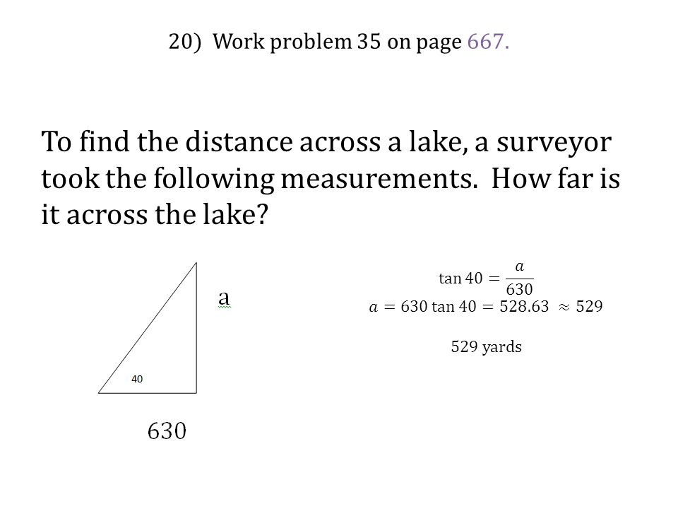 20) Work problem 35 on page 667. To find the distance across a lake, a surveyor took the following measurements. How far is it across the lake