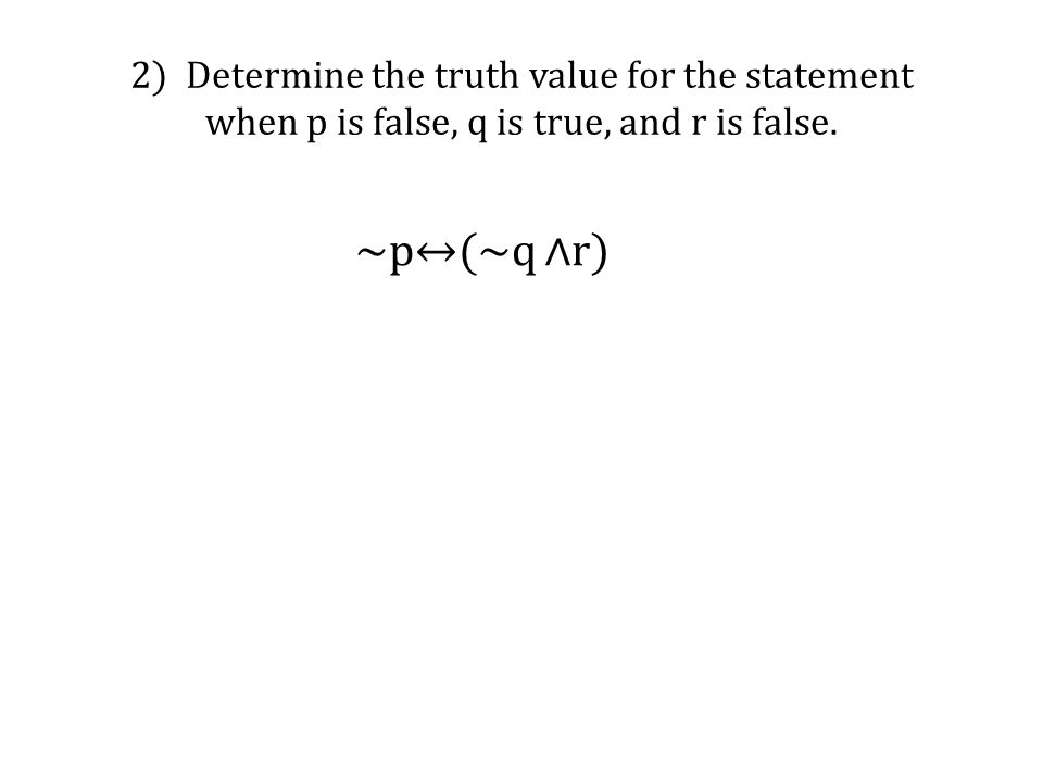 2) Determine the truth value for the statement when p is false, q is true, and r is false.