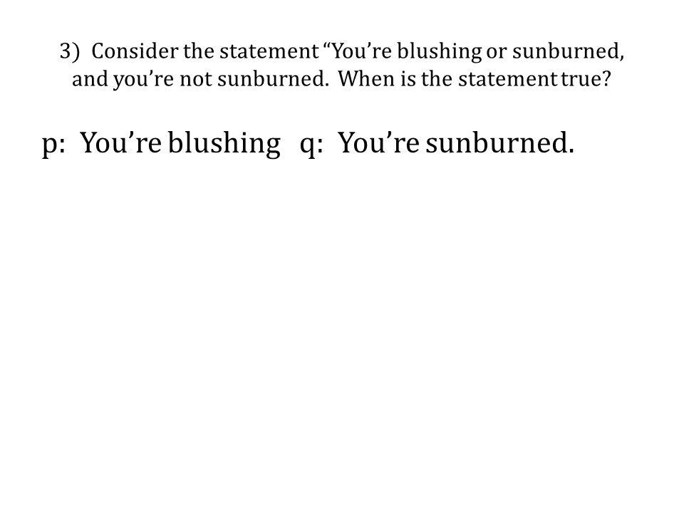 p: You're blushing q: You're sunburned.