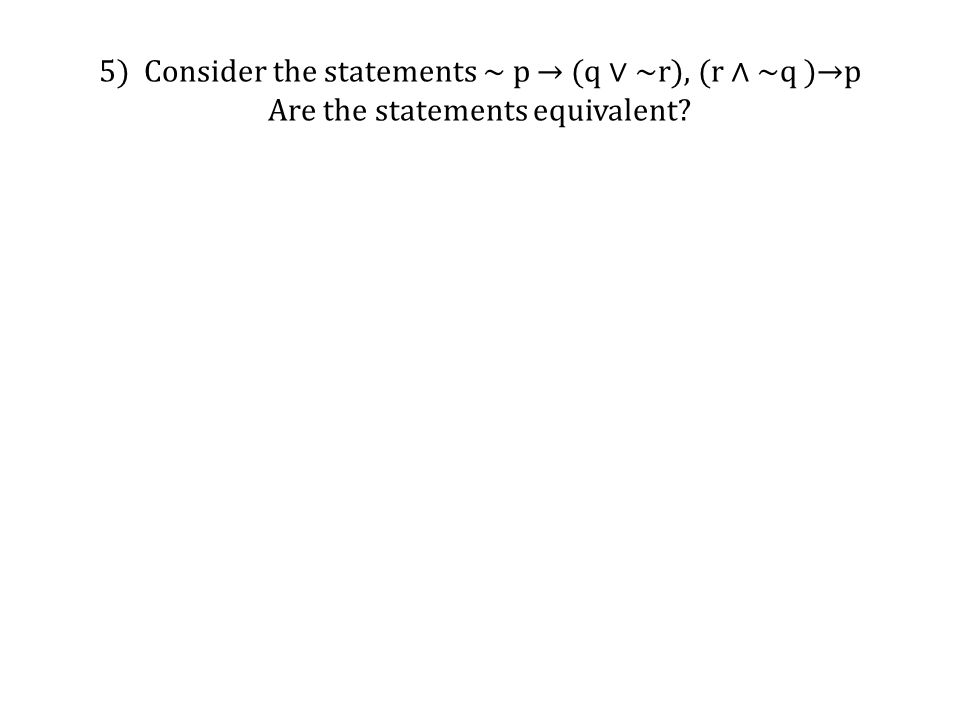 5) Consider the statements ~ p → (q ∨ ~r), (r ∧ ~q )→p Are the statements equivalent