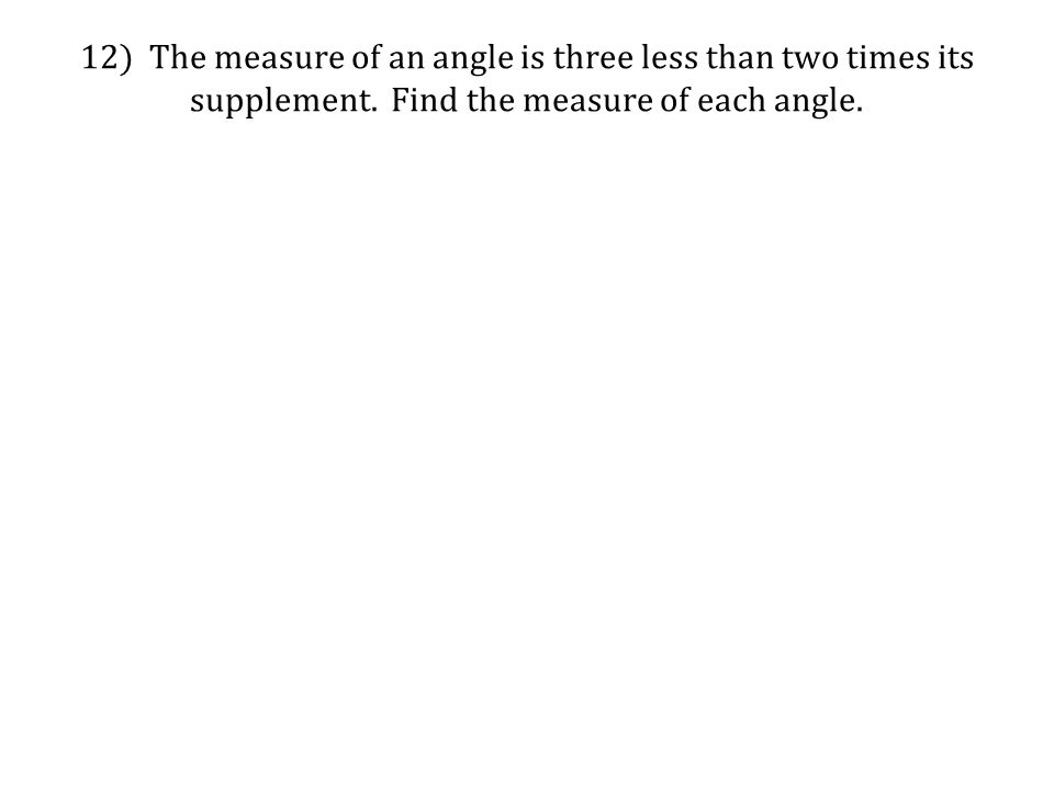 12) The measure of an angle is three less than two times its supplement.