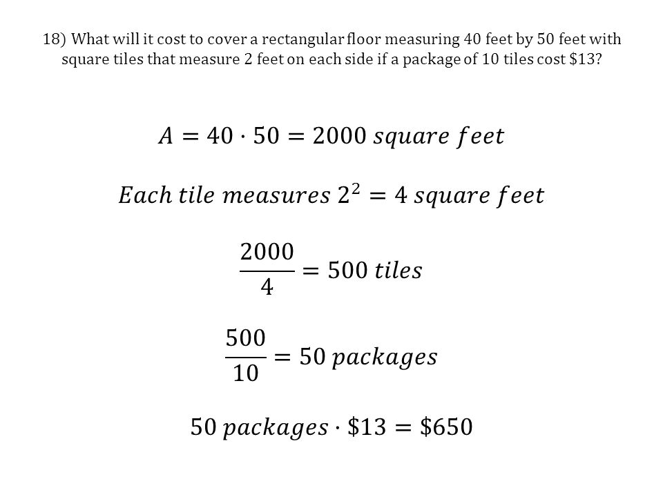 18) What will it cost to cover a rectangular floor measuring 40 feet by 50 feet with square tiles that measure 2 feet on each side if a package of 10 tiles cost $13
