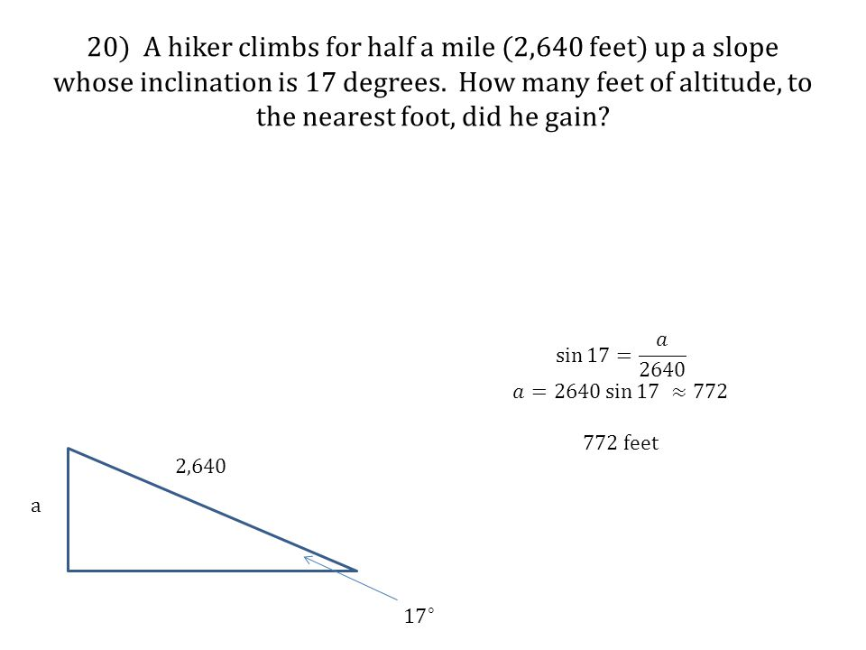 20) A hiker climbs for half a mile (2,640 feet) up a slope whose inclination is 17 degrees. How many feet of altitude, to the nearest foot, did he gain