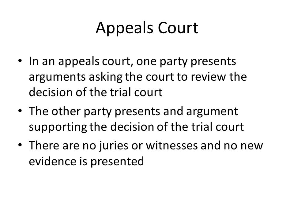 Appeals Court In an appeals court, one party presents arguments asking the court to review the decision of the trial court.