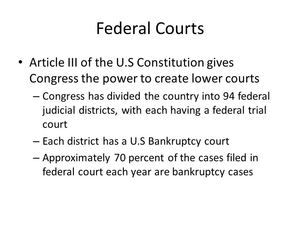 Federal Courts Article III of the U.S Constitution gives Congress the power to create lower courts.