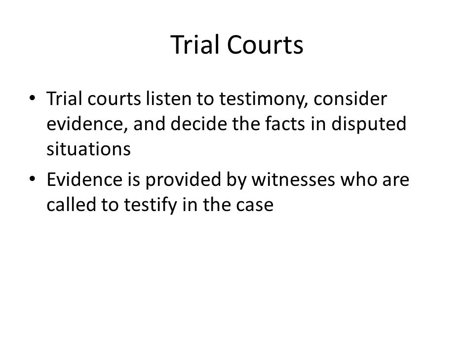 Trial Courts Trial courts listen to testimony, consider evidence, and decide the facts in disputed situations.