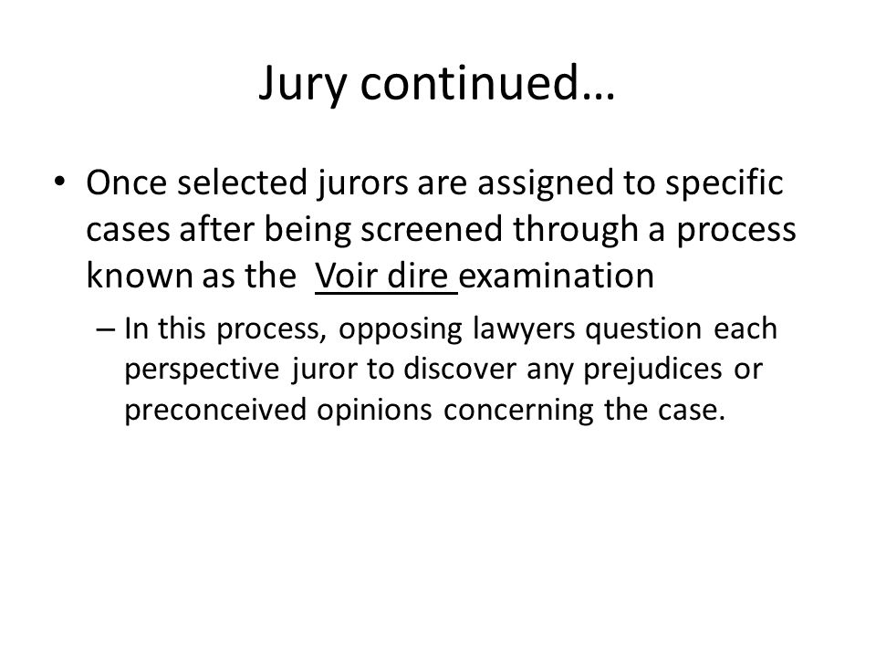 Jury continued… Once selected jurors are assigned to specific cases after being screened through a process known as the Voir dire examination.