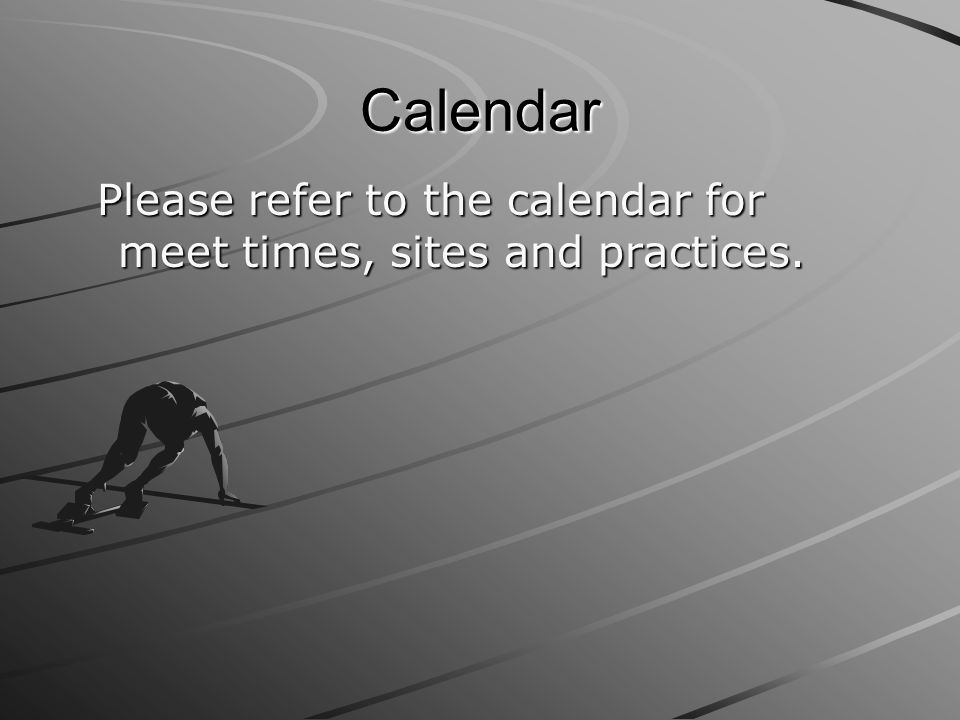 Calendar Please refer to the calendar for meet times, sites and practices.
