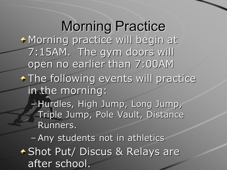 Morning Practice Morning practice will begin at 7:15AM. The gym doors will open no earlier than 7:00AM.