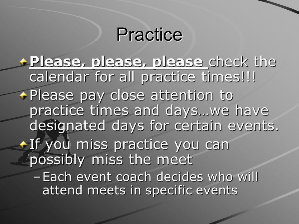 Practice Please, please, please check the calendar for all practice times!!!