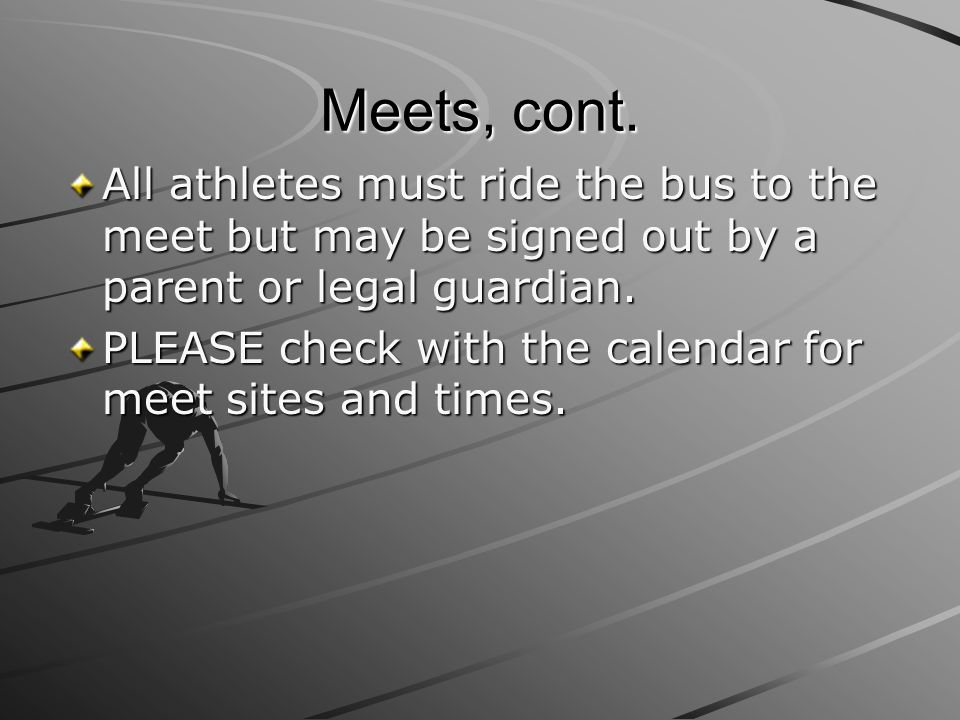 Meets, cont. All athletes must ride the bus to the meet but may be signed out by a parent or legal guardian.