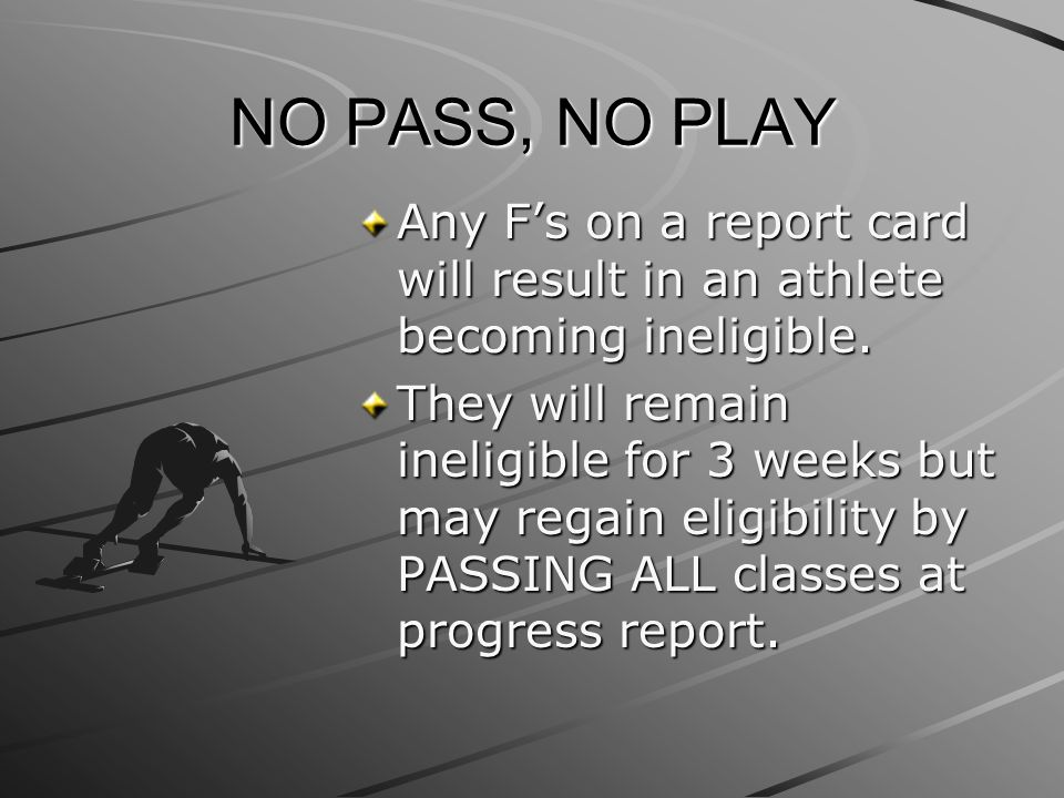 NO PASS, NO PLAY Any F's on a report card will result in an athlete becoming ineligible.