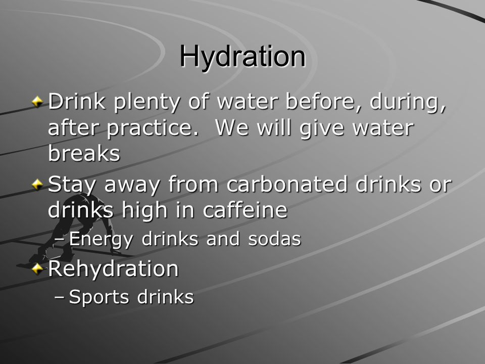 Hydration Drink plenty of water before, during, after practice. We will give water breaks.