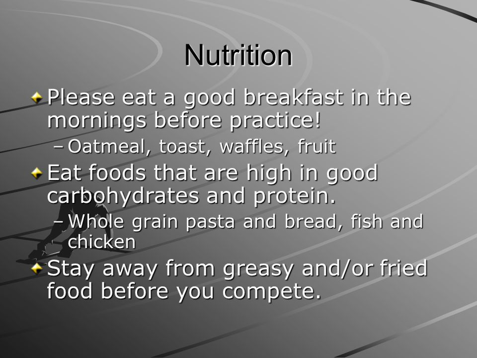 Nutrition Please eat a good breakfast in the mornings before practice!