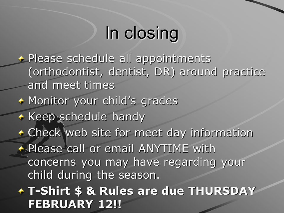In closing Please schedule all appointments (orthodontist, dentist, DR) around practice and meet times.