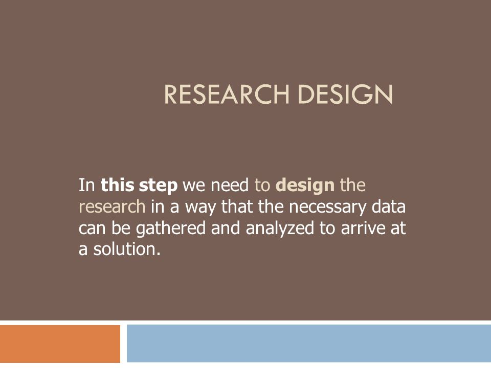 Research Design In this step we need to design the research in a way that the necessary data can be gathered and analyzed to arrive at a solution.