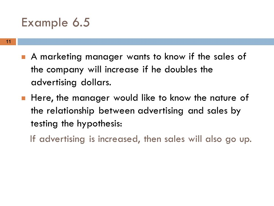 Example 6.5 A marketing manager wants to know if the sales of the company will increase if he doubles the advertising dollars.