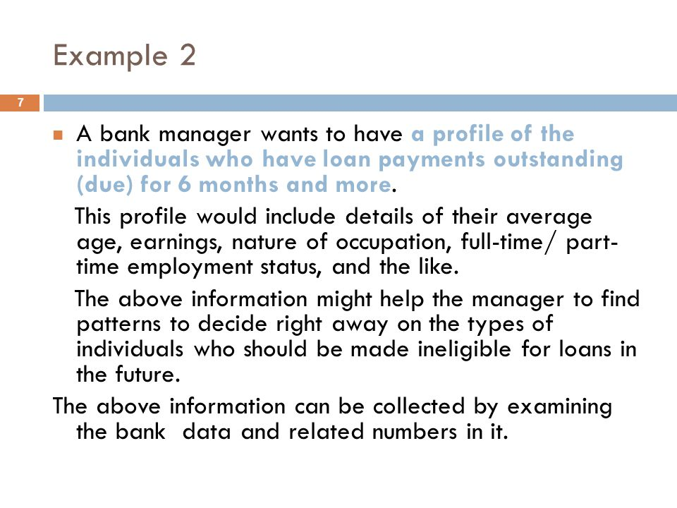 Example 2 A bank manager wants to have a profile of the individuals who have loan payments outstanding (due) for 6 months and more.