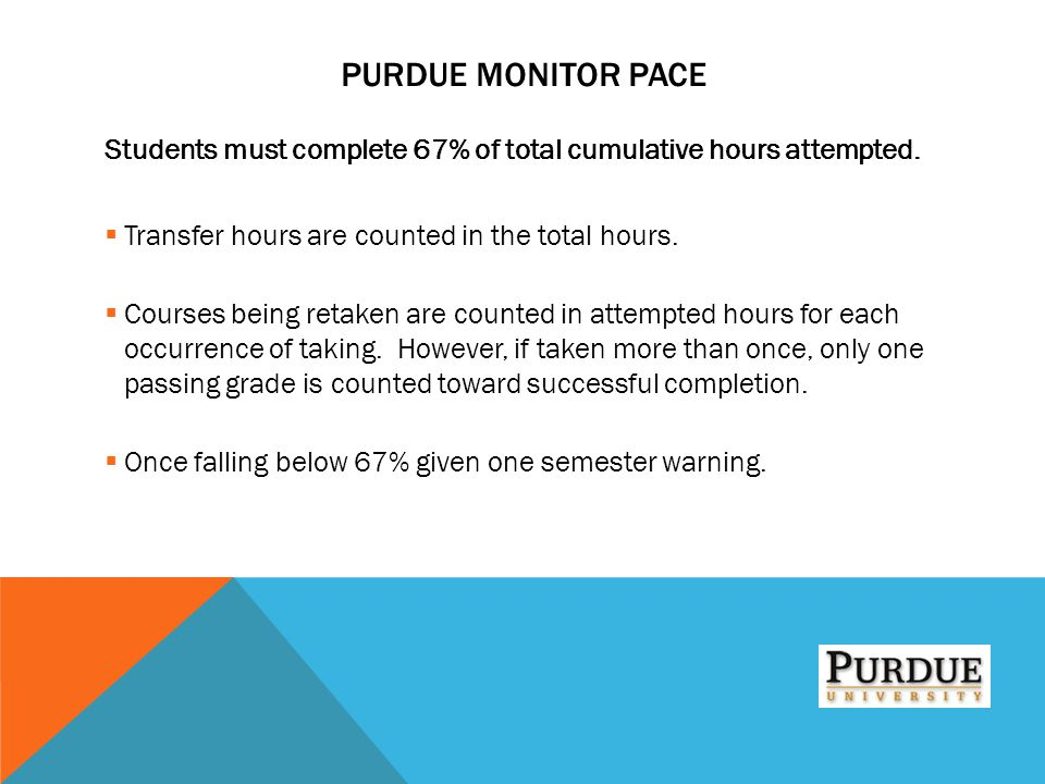 Purdue Monitor PACE Students must complete 67% of total cumulative hours attempted. Transfer hours are counted in the total hours.