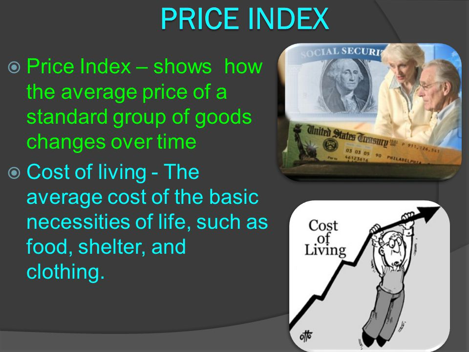 Price Index Price Index – shows how the average price of a standard group of goods changes over time.