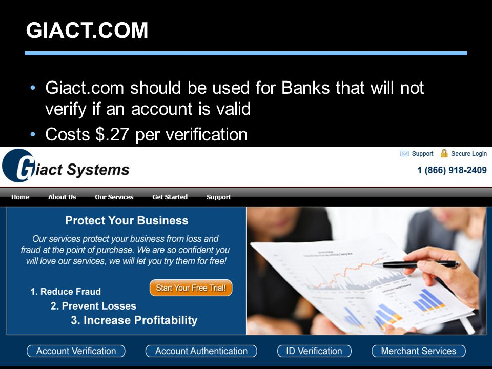 GIACT.COM Giact.com should be used for Banks that will not verify if an account is valid. Costs $.27 per verification.
