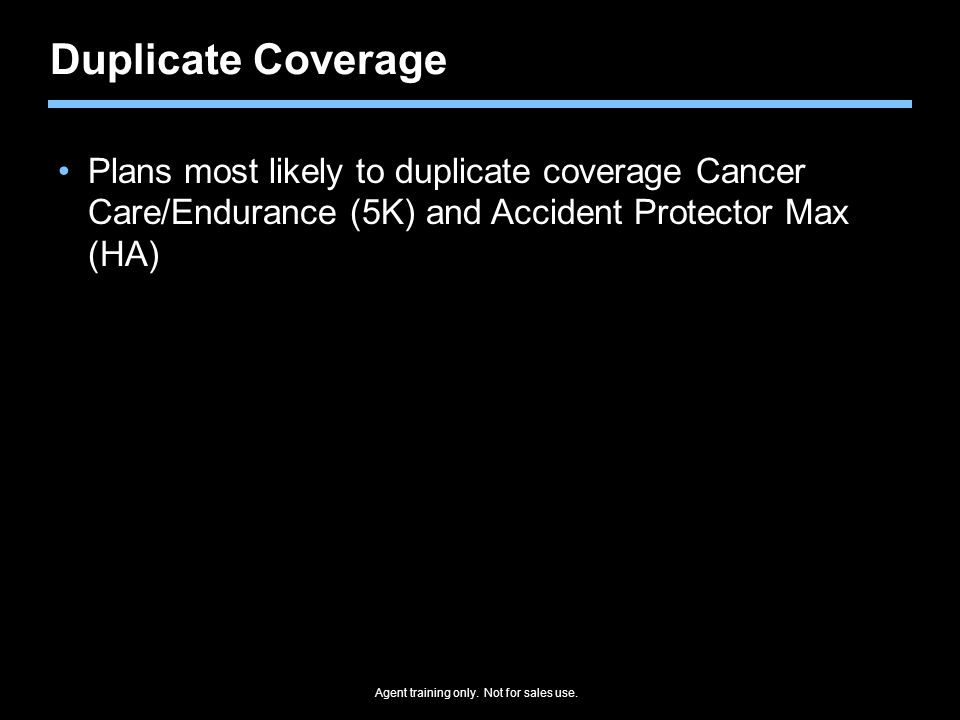 Duplicate Coverage Plans most likely to duplicate coverage Cancer Care/Endurance (5K) and Accident Protector Max (HA)