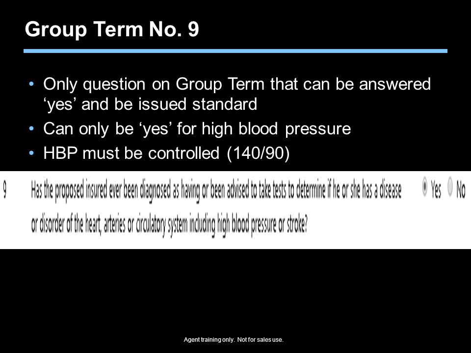 Group Term No. 9 Only question on Group Term that can be answered 'yes' and be issued standard. Can only be 'yes' for high blood pressure.