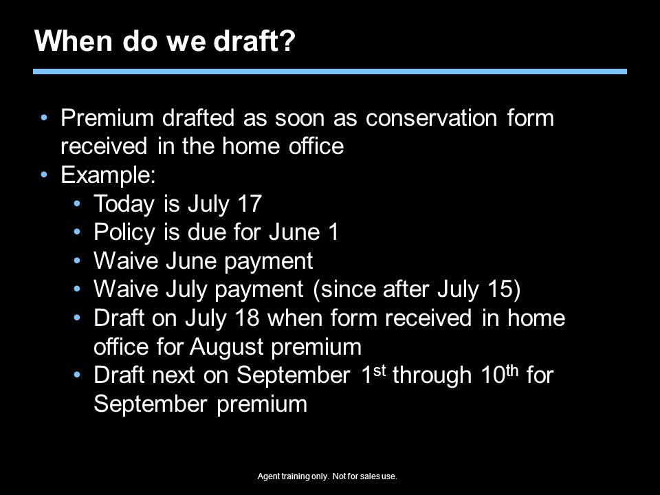 When do we draft Premium drafted as soon as conservation form received in the home office. Example: