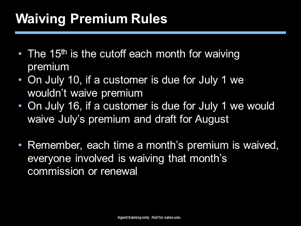 Waiving Premium Rules The 15th is the cutoff each month for waiving premium. On July 10, if a customer is due for July 1 we wouldn't waive premium.
