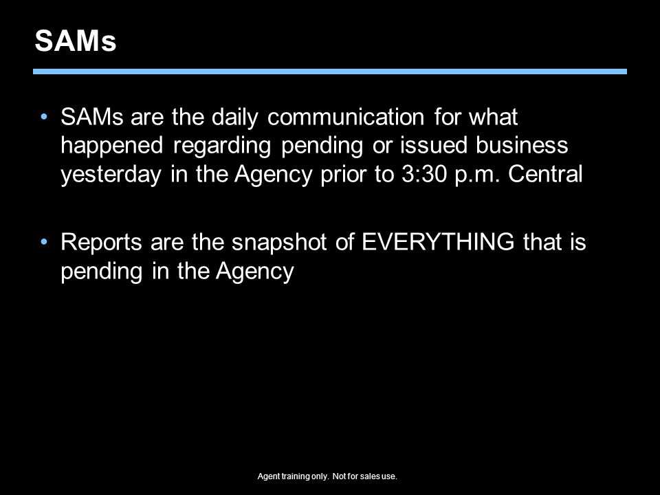 SAMs SAMs are the daily communication for what happened regarding pending or issued business yesterday in the Agency prior to 3:30 p.m. Central.