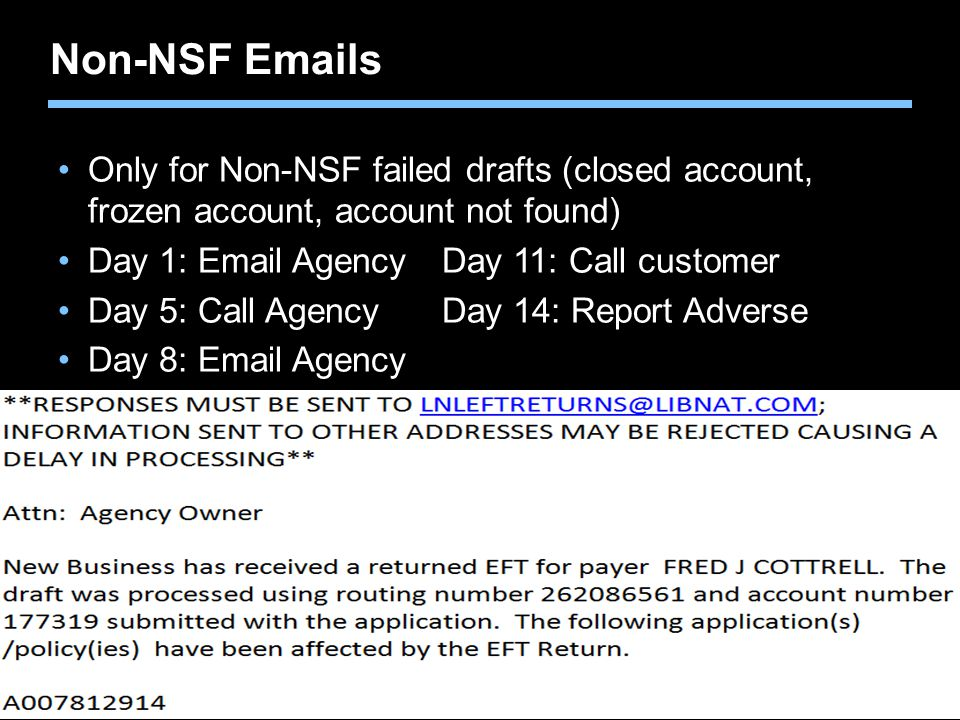 Non-NSF Emails Only for Non-NSF failed drafts (closed account, frozen account, account not found) Day 1: Email Agency Day 11: Call customer.