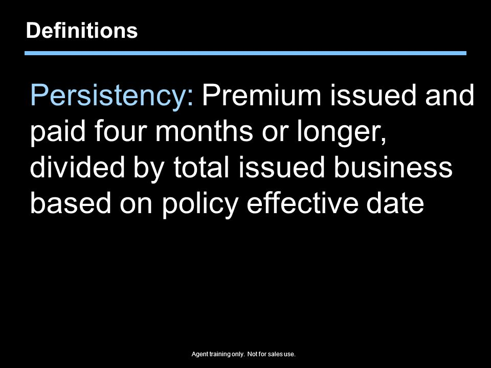 Definitions Persistency: Premium issued and paid four months or longer, divided by total issued business based on policy effective date.