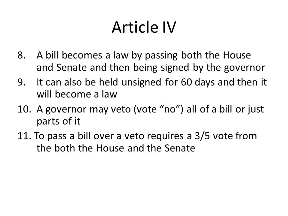 Article IV A bill becomes a law by passing both the House and Senate and then being signed by the governor.